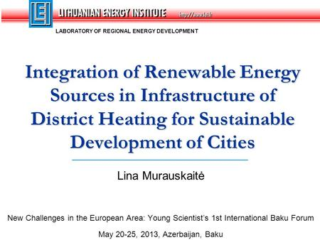 Lina Murauskaitė New Challenges in the European Area: Young Scientist's 1st International Baku Forum May 20-25, 2013, Azerbaijan, Baku Integration of Renewable.