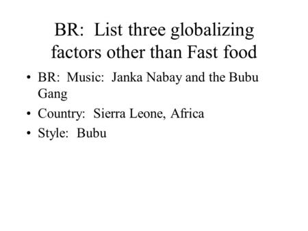 BR: List three globalizing factors other than Fast food BR: Music: Janka Nabay and the Bubu Gang Country: Sierra Leone, Africa Style: Bubu.