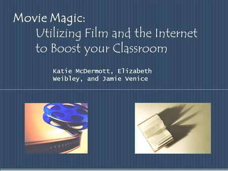 Movie Magic: Utilizing Film and the Internet to Boost your Classroom Katie McDermott, Elizabeth Weibley, and Jamie Venice.