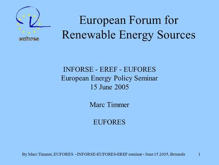 By Marc Timmer, EUFORES - INFORSE-EUFORES-EREF seminar - June 15 2005, Brussels 1 European Forum for Renewable Energy Sources INFORSE - EREF - EUFORES.