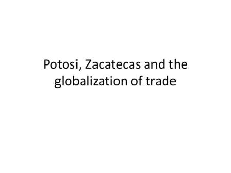 Potosi, Zacatecas and the globalization of trade.