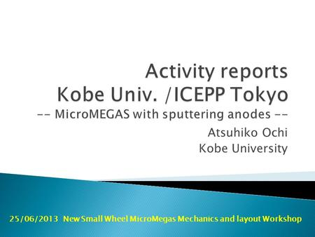 Atsuhiko Ochi Kobe University 25/06/2013 New Small Wheel MicroMegas Mechanics and layout Workshop.