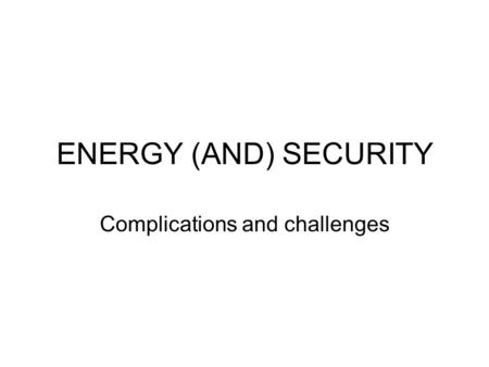 ENERGY (AND) SECURITY Complications and challenges.