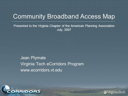 Community Broadband Access Map Presented to the Virginia Chapter of the American Planning Association July, 2007 Jean Plymale Virginia Tech eCorridors.