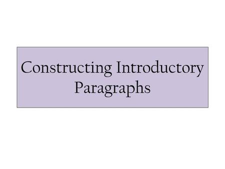 Constructing Introductory Paragraphs. General Outline Use four, well-written sentences that address the following: 1.Hook your reader with a thought-provoking.