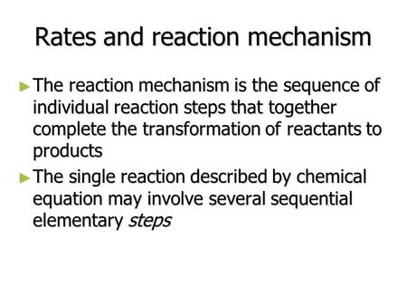 Rates and reaction mechanism ► The reaction mechanism is the sequence of individual reaction steps that together complete the transformation of reactants.