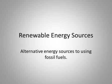 Renewable Energy Sources Alternative energy sources to using fossil fuels.