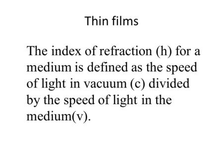 Thin films The index of refraction (h) for a medium is defined as the speed of light in vacuum (c) divided by the speed of light in the medium(v).