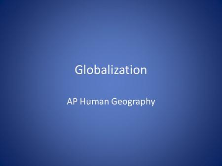 Globalization AP Human Geography. What is globalization? Globalization refers to the process by which something involves the entire world and becomes.