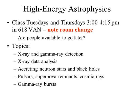High-Energy Astrophysics Class Tuesdays and Thursdays 3:00-4:15 pm in 618 VAN – note room change –Are people available to go later? Topics: –X-ray and.