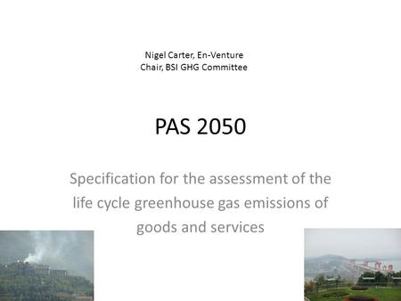 PAS 2050 Specification for the assessment of the life cycle greenhouse gas emissions of goods and services Nigel Carter, En-Venture Chair, BSI GHG Committee.