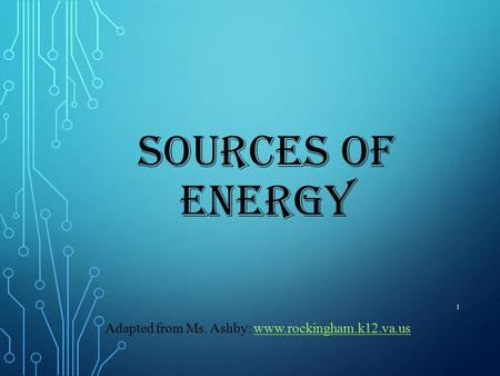 SOURCES OF ENERGY 1 Adapted from Ms. Ashby: www.rockingham.k12.va.uswww.rockingham.k12.va.us.