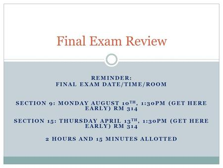 REMINDER: FINAL EXAM DATE/TIME/ROOM SECTION 9: MONDAY AUGUST 10 TH, 1:30PM (GET HERE EARLY) RM 314 SECTION 15: THURSDAY APRIL 13 TH, 1:30PM (GET HERE EARLY)