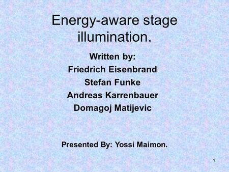 1 Energy-aware stage illumination. Written by: Friedrich Eisenbrand Stefan Funke Andreas Karrenbauer Domagoj Matijevic Presented By: Yossi Maimon.