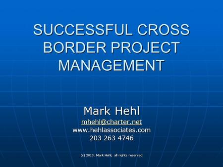 (c) 2013, Mark Hehl, all rights reserved SUCCESSFUL CROSS BORDER PROJECT MANAGEMENT Mark Hehl  203 263 4746.