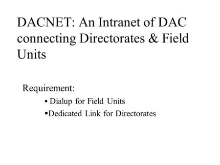 DACNET: An Intranet of DAC connecting Directorates & Field Units Requirement:  Dialup for Field Units  Dedicated Link for Directorates.
