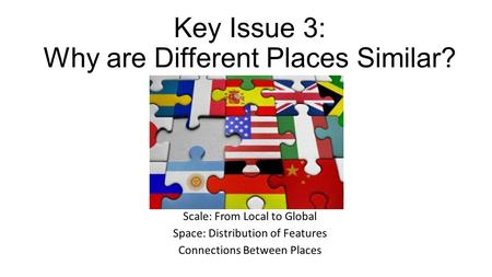 Key Issue 3: Why are Different Places Similar?