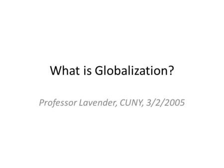 What is Globalization? Professor Lavender, CUNY, 3/2/2005.