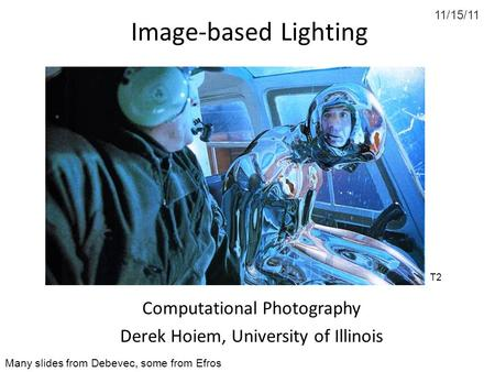 11/15/11 Image-based Lighting Computational Photography Derek Hoiem, University of Illinois Many slides from Debevec, some from Efros T2.