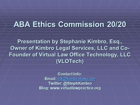 ABA Ethics Commission 20/20 Presentation by Stephanie Kimbro, Esq., Owner of Kimbro Legal Services, LLC and Co- Founder of Virtual Law Office Technology,