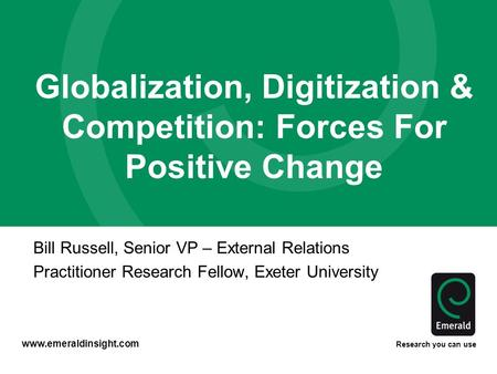 Www.emeraldinsight.com Research you can use Globalization, Digitization & Competition: Forces For Positive Change Bill Russell, Senior VP – External Relations.