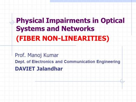 Physical Impairments in Optical Systems and Networks (FIBER NON-LINEARITIES) Prof. Manoj Kumar Dept. of Electronics and Communication Engineering DAVIET.