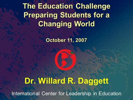 International Center for Leadership in Education Dr. Willard R. Daggett The Education Challenge Preparing Students for a Changing World October 11, 2007.