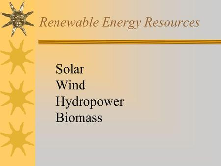 Renewable Energy Resources Solar Wind Hydropower Biomass.