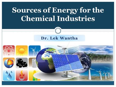 Sources of Energy for the Chemical Industries Dr. Lek Wantha.