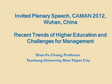 Invited Plenary Speech, CAMAN 2012, Wuhan, China Recent Trends of Higher Education and Challenges for Management Dian-Fu Chang, Professor Tamkang University,
