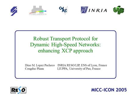 1 Robust Transport Protocol for Dynamic High-Speed Networks: enhancing XCP approach Dino M. Lopez Pacheco INRIA RESO/LIP, ENS of Lyon, France Congduc Pham.