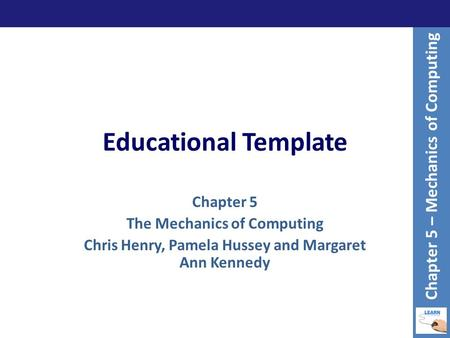Educational Template Chapter 5 The Mechanics of Computing Chris Henry, Pamela Hussey and Margaret Ann Kennedy Chapter 5 – Mechanics of Computing.
