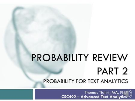 PROBABILITY REVIEW PART 2 PROBABILITY FOR TEXT ANALYTICS Thomas Tiahrt, MA, PhD CSC492 – Advanced Text Analytics.