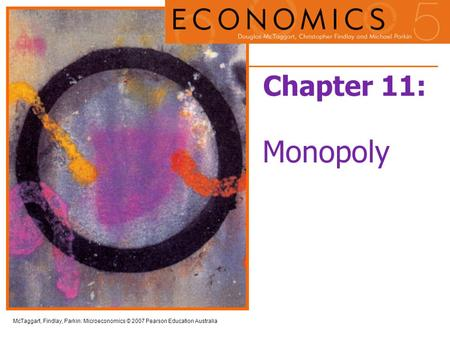 McTaggart, Findlay, Parkin: Microeconomics © 2007 Pearson Education Australia Chapter 11: Monopoly.