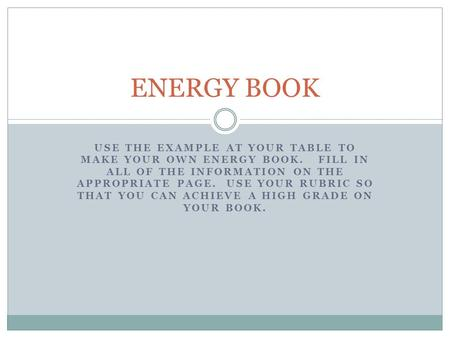 USE THE EXAMPLE AT YOUR TABLE TO MAKE YOUR OWN ENERGY BOOK. FILL IN ALL OF THE INFORMATION ON THE APPROPRIATE PAGE. USE YOUR RUBRIC SO THAT YOU CAN ACHIEVE.