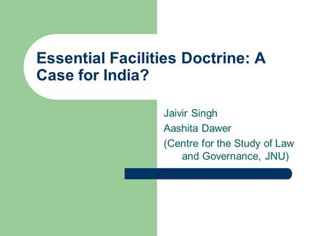 Essential Facilities Doctrine: A Case for India? Jaivir Singh Aashita Dawer (Centre for the Study of Law and Governance, JNU)