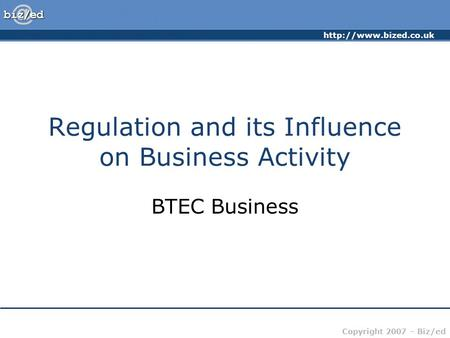 Copyright 2007 – Biz/ed Regulation and its Influence on Business Activity BTEC Business.