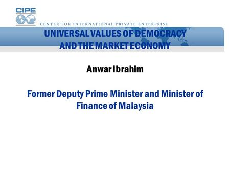 UNIVERSAL VALUES OF DEMOCRACY AND THE MARKET ECONOMY Anwar Ibrahim Former Deputy Prime Minister and Minister of Finance of Malaysia.