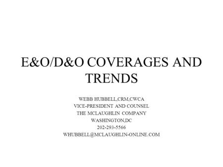 E&O/D&O COVERAGES AND TRENDS WEBB HUBBELL,CRM,CWCA VICE-PRESIDENT AND COUNSEL THE MCLAUGHLIN COMPANY WASHINGTON,DC 202-293-5566