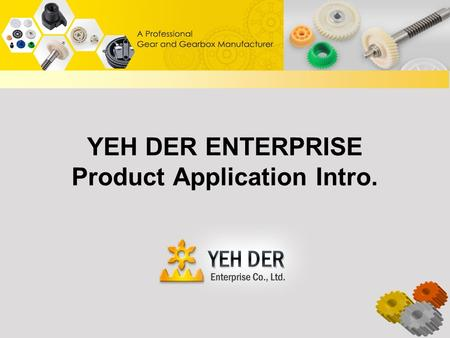 YEH DER ENTERPRISE Product Application Intro.. Table of Contents About YEH DER Enterprise Products Gear Application Gearbox Application Plastic Injection.