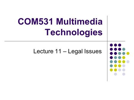 COM531 Multimedia Technologies Lecture 11 – Legal Issues.