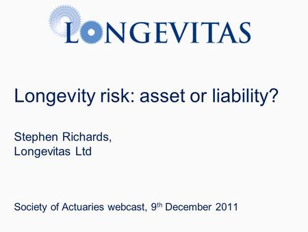 Longevity risk: asset or liability? Stephen Richards, Longevitas Ltd Society of Actuaries webcast, 9 th December 2011.