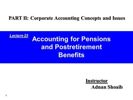 1 Accounting for Pensions and Postretirement Benefits Instructor Adnan Shoaib PART II: Corporate Accounting Concepts and Issues Lecture 23.