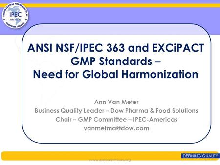 ANSI NSF/IPEC 363 and EXCiPACT GMP Standards – Need for Global Harmonization Ann Van Meter Business Quality Leader – Dow Pharma & Food Solutions Chair.