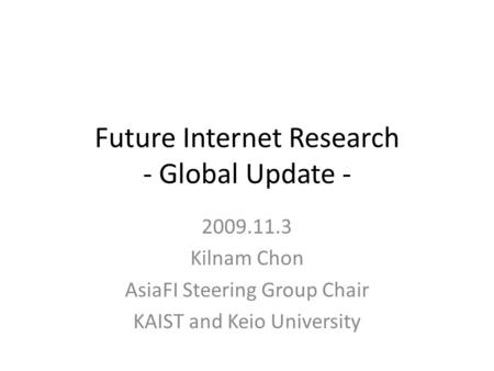 Future Internet Research - Global Update - 2009.11.3 Kilnam Chon AsiaFI Steering Group Chair KAIST and Keio University.