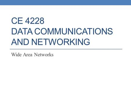CE 4228 DATA COMMUNICATIONS AND <strong>NETWORKING</strong> Wide Area <strong>Networks</strong>.