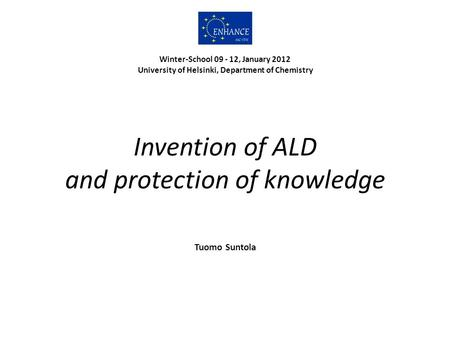 Invention of ALD and protection of knowledge Tuomo Suntola Winter-School 09 - 12, January 2012 University of Helsinki, Department of Chemistry.