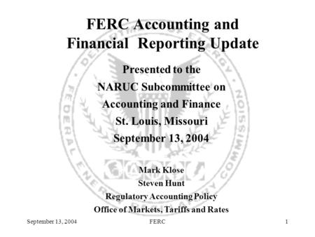 September 13, 2004FERC1 Presented to the NARUC Subcommittee on Accounting and Finance St. Louis, Missouri September 13, 2004 Mark Klose Steven Hunt Regulatory.