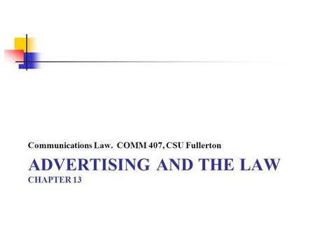 ADVERTISING AND THE LAW CHAPTER 13 Communications Law. COMM 407, CSU Fullerton.