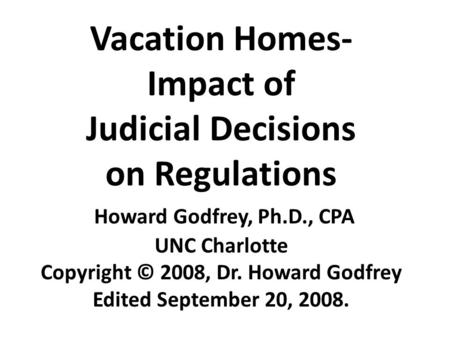 Vacation Homes- Impact of Judicial Decisions on Regulations Howard Godfrey, Ph.D., CPA UNC Charlotte Copyright © 2008, Dr. Howard Godfrey Edited September.